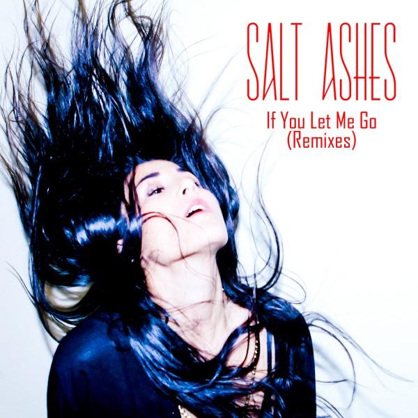 Salt Ashes - If You Let Me Go (Remixes)